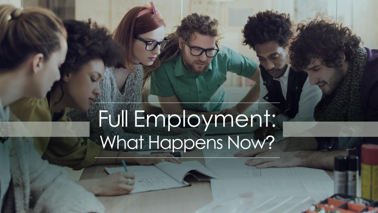 Full Employment: What Happens Now?