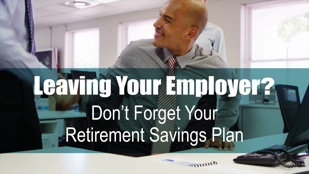 thumbnail of video - Leaving Your Employer? Don't Forget Your Retirement Savings Plan