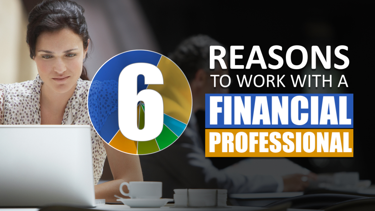 6 Reasons to Work with a Financial Professional
